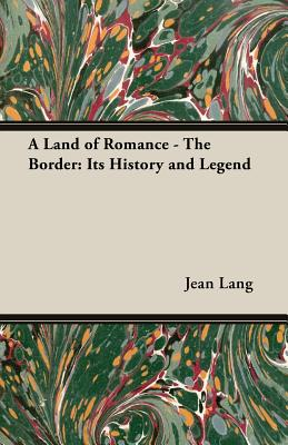A Land of Romance - The Border: Its History and Legend - Lang, Jean