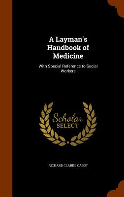 A Layman's Handbook of Medicine: With Special Reference to Social Workers - Cabot, Richard Clarke