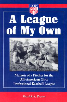 A League of My Own: Memoir of a Pitcher for the All-American Girls Professional Baseball League - Brown, Patricia I