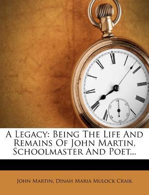 A Legacy: Being the Life and Remains of John Martin, Schoolmaster and Poet... - Martin, John, and Dinah Maria Mulock Craik (Creator)