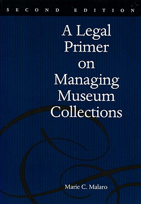 A Legal Primer on Managing Museum Collections: A Legal Primer on Managing Museum Collections - Malaro, Marie C, and Malaro, MC