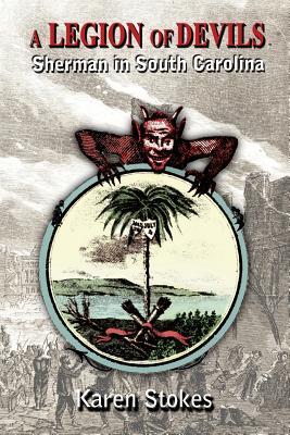 A Legion of Devils: Sherman in South Carolina - Stokes, Karen