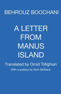 A Letter From Manus Island - Boochani, Behrouz, and Skilbeck, Ruth (Preface by), and Tofighian, Omid (Translated by)