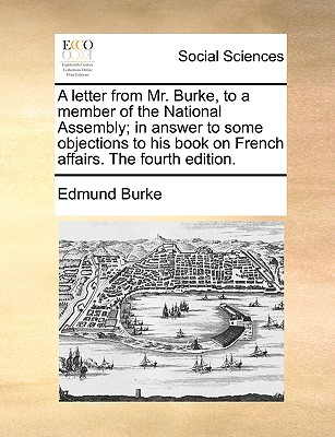 A Letter from Mr. Burke, to a Member of the National Assembly; In Answer to Some Objections to His Book on French Affairs. the Fourth Edition. - Burke, Edmund, III