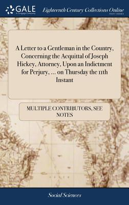 A Letter to a Gentleman in the Country, Concerning the Acquittal of Joseph Hickey, Attorney, Upon an Indictment for Perjury, ... on Thursday the 11th Instant - Multiple Contributors