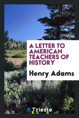 A Letter to American Teachers of History - Adams, Henry