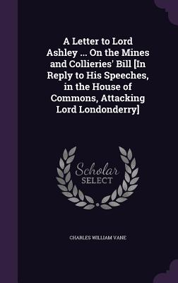 A Letter to Lord Ashley ... on the Mines and Collieries' Bill [In Reply to His Speeches, in the House of Commons, Attacking Lord Londonderry] - Vane, Charles William