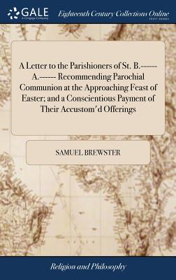 A Letter to the Parishioners of St. B.------ A.------ Recommending Parochial Communion at the Approaching Feast of Easter; And a Conscientious Payment of Their Accustom'd Offerings - Brewster, Samuel