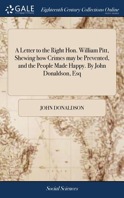 A Letter to the Right Hon. William Pitt, Shewing How Crimes May Be Prevented, and the People Made Happy. by John Donaldson, Esq - Donaldson, John