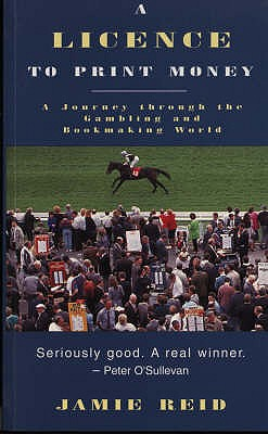 A Licence to Print Money: Journey Through the Gambling and Bookmaking World - Reid, Jamie