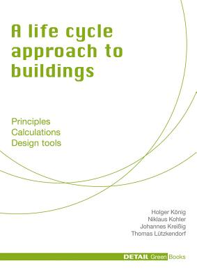 A Life Cycle Approach to Buildings: Principles - Calculations - Design Tools - Kohler, Niklaus, and Konig, Holger, and Kreissig, Johannes