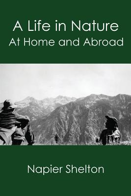 A Life in Nature: At Home and Abroad - Shelton, Napier