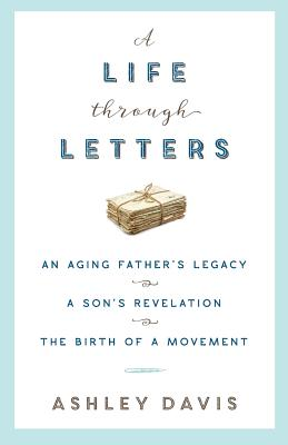 A Life Through Letters: An Aging Father's Legacy, a Son's Revelation, the Birth of a Movement - Davis, Ashley