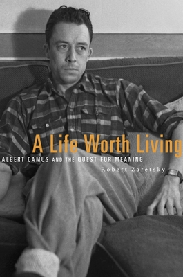 A Life Worth Living: Albert Camus and the Quest for Meaning - Zaretsky, Robert