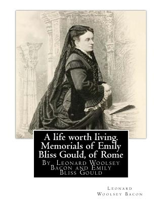 A Life Worth Living. Memorials of Emily Bliss Gould, of Rome: By Leonard Woolsey Bacon and Emily Bliss Gould(1825 - 31 August 1875 Perugia, Italy) Founded a School for Italian Children of Limited Means. - Bacon, Leonard Woolsey, and Gould, Emily Bliss