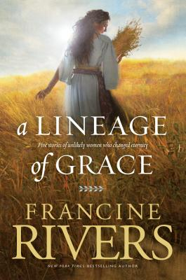 A Lineage of Grace: Five Stories of Unlikely Women Who Changed Eternity - Rivers, Francine