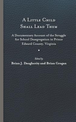 A Little Child Shall Lead Them: A Documentary Account of the Struggle for School Desegregation in Prince Edward County, Virginia - Daugherity, Brian J (Editor), and Grogan, Brian (Editor)