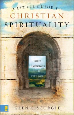 A Little Guide to Christian Spirituality: Three Dimensions of Life with God - Scorgie, Glen G