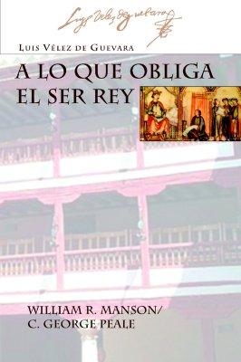 A Lo Que Obliga El Ser Rey - Velez de Guevara, Luis, and Manson, William R (Editor), and Peale, C George (Editor)