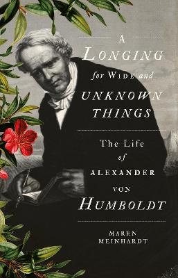 A Longing for Wide and Unknown Things: The Life of Alexander von Humboldt - Meinhardt, Maren