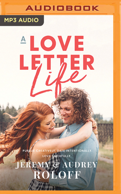 A Love Letter Life: Pursue Creatively, Date Intentionally, Love Faithfully - Roloff, Jeremy (Read by), and Roloff, Audrey (Read by)