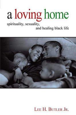 A Loving Home: Spirituality, Sexuality, and Healing Black Life - Lee H., Jr. Butler