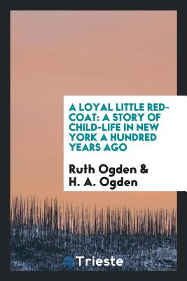 A Loyal Little Red-Coat: A Story of Child-Life in New York a Hundred Years Ago - Ogden, Ruth