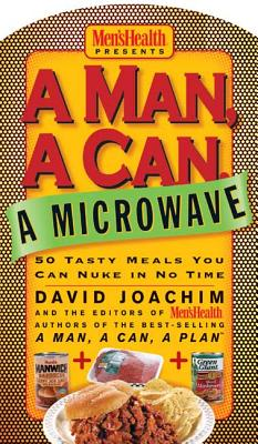 A Man, a Can, a Microwave: 50 Tasty Meals You Can Nuke in No Time - Joachim, David, and Editors of Men's Health Magazi
