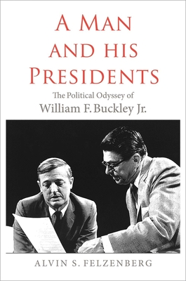 A Man and His Presidents: The Political Odyssey of William F. Buckley Jr. - Felzenberg, Alvin S