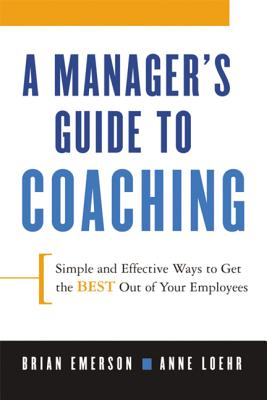 A Manager's Guide to Coaching: Simple and Effective Ways to Get the Best from Your People - Emerson, Brian, and Loehr, Anne