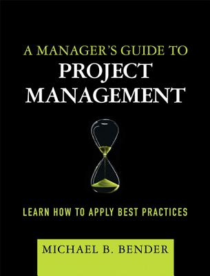 A Manager's Guide to Project Management: Learn How to Apply Best Practices - Bender, Michael