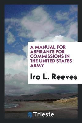 A Manual for Aspirants for Commissions in the United States Army - Reeves, Ira L