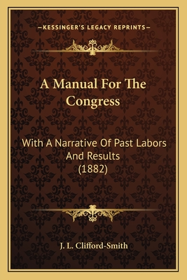A Manual for the Congress: With a Narrative of Past Labors and Results (1882) - Clifford-Smith, J L