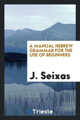 A Manual Hebrew Grammar for the Use of Beginners - Seixas, J