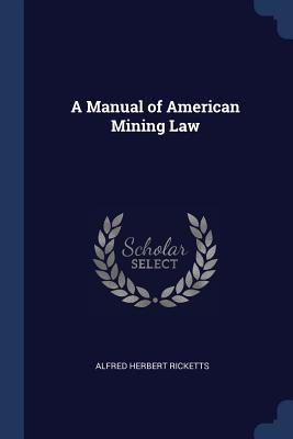 A Manual of American Mining Law - Ricketts, Alfred Herbert