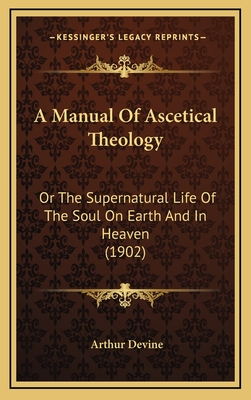 A Manual of Ascetical Theology: Or the Supernatural Life of the Soul on Earth and in Heaven (1902) - Devine, Arthur