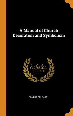 A Manual of Church Decoration and Symbolism - Geldart, Ernest