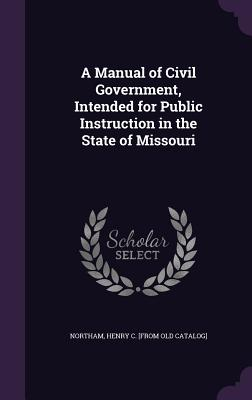 A Manual of Civil Government, Intended for Public Instruction in the State of Missouri - Northam, Henry C [From Old Catalog] (Creator)