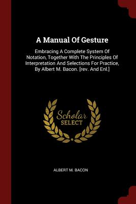 A Manual of Gesture: Embracing a Complete System of Notation, Together with the Principles of Interpretation and Selections for Practice, by Albert M. Bacon. [Rev. and Enl.] - Bacon, Albert M