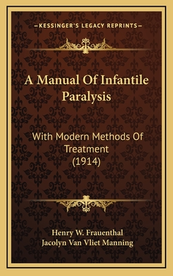 A Manual of Infantile Paralysis: With Modern Methods of Treatment (1914) - Frauenthal, Henry W, and Manning, Jacolyn Van Vliet