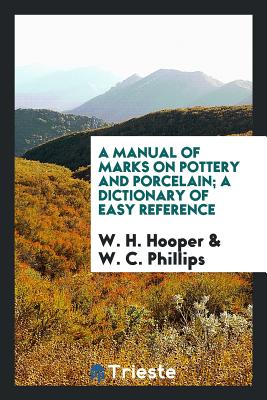 A Manual of Marks on Pottery and Porcelain; A Dictionary of Easy Reference - Hooper, W H, and Phillips, W C