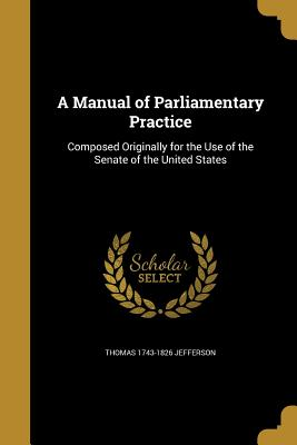 A Manual of Parliamentary Practice - Jefferson, Thomas 1743-1826