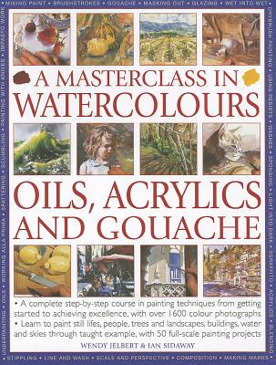 A Masterclass in Watercolours, Oils, Acrylics and Gouache: A Complete Step-By-Step Course in Painting Techniques, from Getting Started to Achieving Excellence - Jelbert, Wendy, and Sidaway, Ian