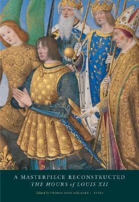 A Masterpiece Reconstructed: The Hours of Louis XII - Kren, Thomas (Editor), and Evans, Mark, Dr. (Contributions by), and Backhouse, Janet (Contributions by)