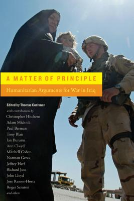 A Matter of Principle: Humanitarian Arguments for War in Iraq - Cushman, Thomas (Editor)