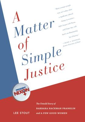 A Matter of Simple Justice: The Untold Story of Barbara Hackman Franklin and a Few Good Women - Stout, Lee