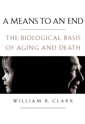 A Means to an End: The Biological Basis of Aging and Death - Clark, William R