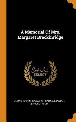 A Memorial of Mrs. Margaret Breckinridge - Breckinridge, John, and Alexander, Archibald, and Miller, Samuel