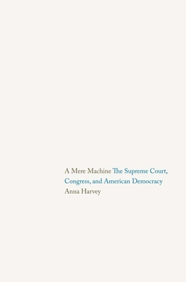 A Mere Machine: The Supreme Court, Congress, and American Democracy - Harvey, Anna
