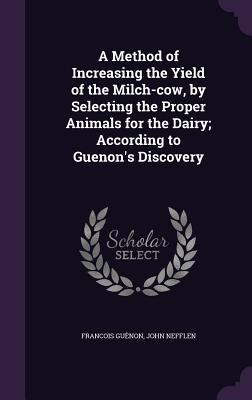 A Method of Increasing the Yield of the Milch-Cow, by Selecting the Proper Animals for the Dairy; According to Guenon's Discovery - Guenon, Francois, and Nefflen, John